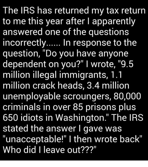 "Criminations: The IRS has returned my tax return  to me this year after l apparently  answered one of the questions  incorrectly  In response to the  question, ""Do you have anyone  dependent on you?"" I wrote, ""9.5  million illegal immigrants, 1.1  million crack heads, 3.4 million  unemployable scroungers, 80,000  criminals in over 85 prisons plus  650 idiots in Washington."" The IRS  stated the answer I gave was  ""unacceptable"" l then wrote back""  Who did I leave out???"""