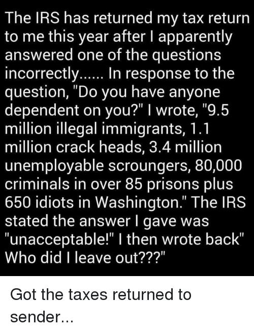 """Apparently, Irs, and Memes: The IRS has returned my tax return  to me this year after l apparently  answered one of the questions  incorrectly  In response to the  question, """"Do you have anyone  dependent on you?"""" I wrote, """"9.5  million illegal immigrants, 1.1  million crack heads, 3.4 million  unemployable scroungers, 80,000  criminals in over 85 prisons plus  650 idiots in Washington."""" The IRS  stated the answer l gave was  """"unacceptable"""" l then wrote back""""  Who did I leave out? Got the taxes returned to sender..."""