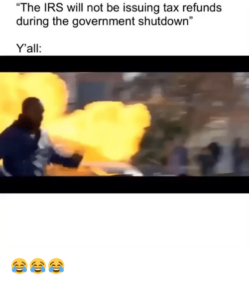 """Funny, Irs, and Government: """"The IRS will not be issuing tax refunds  during the government shutdown""""  15  Y'all: 😂😂😂"""