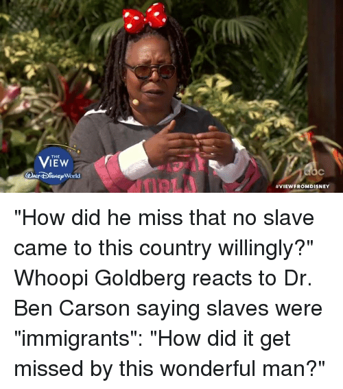 """Ben Carson, Memes, and Whoopi Goldberg: THE  ISNE World  VIEW FROMDISNEY """"How did he miss that no slave came to this country willingly?"""" Whoopi Goldberg reacts to Dr. Ben Carson saying slaves were """"immigrants"""": """"How did it get missed by this wonderful man?"""""""