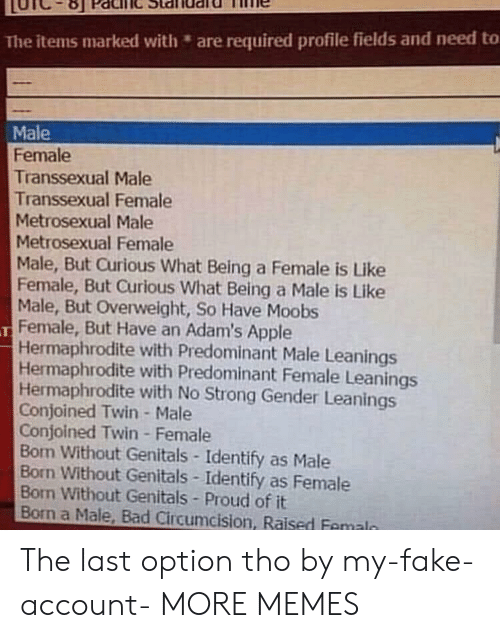 transsexual: The items marked with are required profile fields and need to  Male  Female  Transsexual Male  Transsexual Female  Metrosexual Male  Metrosexual Female  Male, But Curious What Being a Female is Like  Female, But Curious What Being a Male is Like  Male, But Overweight, So Have Moobs  Female, But Have an Adam's Apple  Hermaphrodite with Predominant Male Leanings  Hermaphrodite with Predominant Female Leanings  Hermaphrodite with No Strong Gender Leanings  Conjoined Twin- Male  Conjoined Twin Female  Bon Without Genitals-Identify as Male  Born Without Genitals Identify as Female  Bon Without Genitals Proud of it  Born a Male, Bad Circumcision, Raised Femaln The last option tho by my-fake-account- MORE MEMES