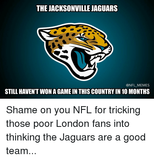 Memes, Jaguar, and London: THE JACKSONVILLE JAGUARS  @NFL MEMES  STILL HAVENT WON AGAMEIN THIS COUNTRY IN 10 MONTHS Shame on you NFL for tricking those poor London fans into thinking the Jaguars are a good team...