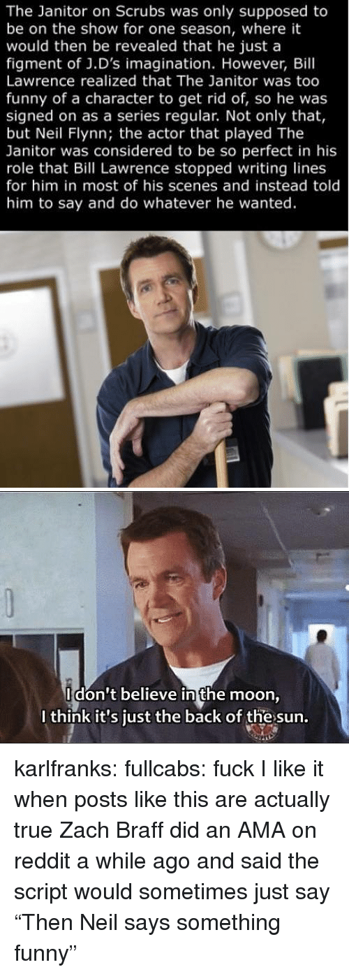"""Funny, Reddit, and Scrubs: The Janitor on Scrubs was only supposed to  be on the show for one season, where it  would then be revealed that he just a  figment of J.D's imagination. However, Bill  Lawrence realized that The Janitor was too  funny of a character to get rid of, so he was  signed on as a series regular. Not only that,  but Neil Flynn; the actor that played The  Janitor was considered to be so perfect in his  role that Bill Lawrence stopped writing lines  for him in most of his scenes and instead told  him to say and do whatever he wanted.   Idon't believe in the moon  I think it's just the back of the sun. karlfranks: fullcabs:  fuck  I like it when posts like this are actually true Zach Braff did an AMA on reddit a while ago and said the script would sometimes just say """"Then Neil says something funny"""""""