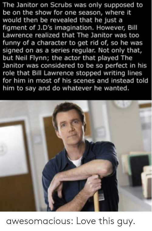 Funny, Love, and Scrubs: The Janitor on Scrubs was only supposed to  be on the show for one season, where it  would then be revealed that he just a  figment of J.D's imagination. However, Bill  Lawrence realized that The Janitor was too  funny of a character to get rid of, so he was  signed on as a series regular. Not only that,  but Neil Flynn; the actor that played The  Janitor was considered to be so perfect in his  role that Bill Lawrence stopped writing lines  for him in most of his scenes and instead told  him to say and do whatever he wanted. awesomacious:  Love this guy.