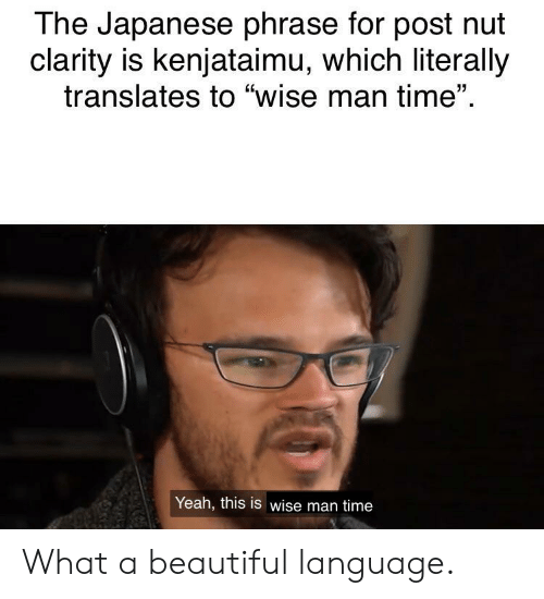 "clarity: The Japanese phrase for post nut  clarity is kenjataimu, which literally  translates to ""wise man time""  Yeah, this is wise man time What a beautiful language."
