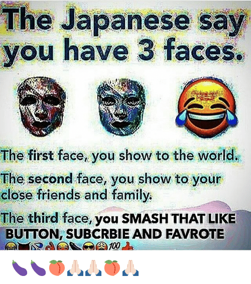 Family, Friends, and Memes: The Japanese say  you have 3 faces.  The first face, you show to the world.  The second face, you show to your  close friends and family.  The third face, you SMASH THAT LIKE  BUTTON, SUBCRBIE AND FAVROTE 🍆🍆🍑🙏🏻🙏🏻🍑🙏🏻