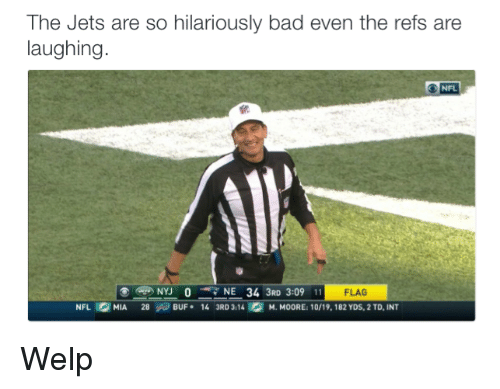 The Ref: The Jets are so hilariously bad even the refs are  laughing  NFL  NYU 0 NE 34 3RD 3:09 11 FLAG  NFL MIA.  28 BUF. 14 3RD 3:14 M. MOORE: 10/19, 182 YDs, 2 TD, INT Welp