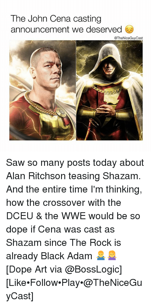 black adam: The John Cena casting  announcement we deserved  @TheNiceGuyCast Saw so many posts today about Alan Ritchson teasing Shazam. And the entire time I'm thinking, how the crossover with the DCEU & the WWE would be so dope if Cena was cast as Shazam since The Rock is already Black Adam 🤷‍♂️🤷‍♀️ [Dope Art via @BossLogic] [Like•Follow•Play•@TheNiceGuyCast]