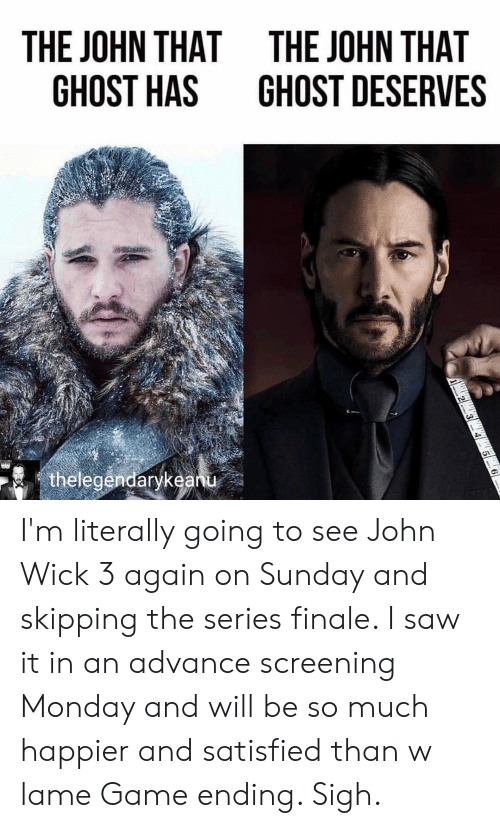 John Wick, Saw, and Game: THE JOHN THAT  GHOST HAS  THE JOHN THAT  GHOST DESERVES  arykeanu I'm literally going to see John Wick 3 again on Sunday and skipping the series finale. I saw it in an advance screening Monday and will be so much happier and satisfied than w lame Game ending. Sigh.