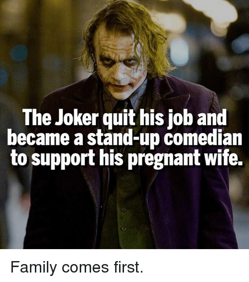Pregnant Wife: The Joker quit his job and  became a stand-up comedian  to support his pregnant wife. Family comes first.