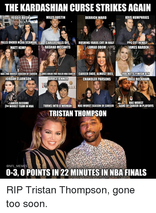cut in half: THE KARDASHIAN CURSE STRIKES AGAIN  KRIS HUMPHRIES  MILES AUSTIN  REGGIE BUSH  DERRICK WARD  FALLS UNDER NCAA SCANDAL  CAREER FALLS OFF  RUSHING YARDS CUTIN HALF  PPG CUT IN HALF  i  t RASHAD MCCANTS  LAMAR ODOM  JAMES HARDEN  MATT K  HAS 2ND WORSTSEASON OF CAREER BLAMES KHLOEFORFAILED NBA CAREER CAREER ENDS. ALMOST DIES  ROCKETS FINISH 8TH  BRUCE JENNER  CHANDLER PARSONS  JORDAN CLARKSON  ODELL BECKHAM  HAS WORST  ALAKERS BECOME  2ND WORST TEAM IN NBA  TURNSINTO A WOMAN  HAS WORST SEASON OF CAREER  GAME OF CAREER IN PLAYOFFS  TRISTAN THOMPSON  @NFL MEMES  0-3,0 POINTSIN 22 MINUTES IN NBA FINALS RIP Tristan Thompson, gone too soon.