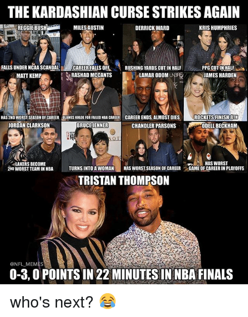 cut in half: THE KARDASHIAN CURSE STRIKESAGAIN  MILES AUSTIN  DERRICK WARD  KRIS HUMPHRIES  FALLS UNDER NCAA SCANDAL  CAREER FALLS OFF  RUSHING YARDS CUT IN HALF  PPG CUTIN HALF  RASHAD MCCANTS  LAMAR ODOM  JAMES HARDEN  MATT KEMP  HAS 2ND WORSTSEASON OF CAREER BLAMES KHLOE FOR FAILED NBA CAREER CAREER ENDS, ALMOST DIES  ROCKETS FINISH 8TH  BRUCE JENNER  CHANDLER PARSONS  JORDAN CLARKSON  ODELL BECKHAM  LAKERS BECOME  HAS WORST  2ND WORST TEAMINNBA  TURNS INTO A WOMAN  HAS WORSTSEASON OF CAREER  t GAME OF CAREERIN PLAYOFFS  TRISTAN THOMPSON  ONFLMEMES  0-3,0 POINTS IN 22 MINUTES IN NBA FINALS who's next? 😂