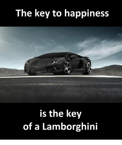 The Key To Happiness Is The Key Of A Lamborghini Lamborghini Meme
