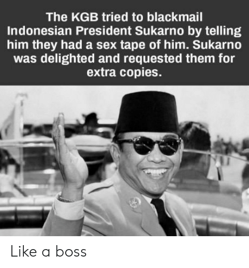 kgb: The KGB tried to blackmail  Indonesian President Sukarno by telling  him they had a sex tape of him. Sukarno  was delighted and requested them for  extra copies. Like a boss