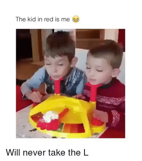 Take the L, Never, and Red: The kid in red is me Will never take the L