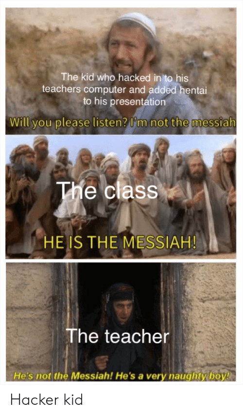 Hentai, Teacher, and Computer: The kid who hacked in to his  teachers computer and added hentai  to his presentation  Will you please listen? I'm not the messiah  The class  HE IS THE MESSIAH!  The teacher  He's not the Messiah! He'sa very naughty boy! Hacker kid
