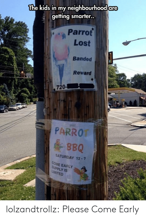 parrot: The kids in my neighbourhood are  getting smarter..  Parrot  Lost  Banded  Reward  720-  PARROT  &BBQ  SATURDAY 12-?  COME EARLY  SUPPLY IS  LiMITED lolzandtrollz:  Please Come Early