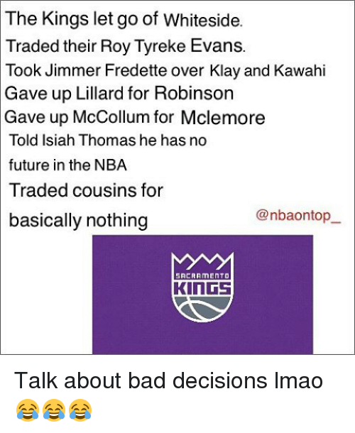 Mccollum: The Kings let go of Whiteside.  Traded their Roy Tyreke Evans.  Took Jimmer Fredette over Klay and Kawahi  Gave up Lillard for Robinson  Gave up McCollum for Mclemore  Told Isiah Thomas he has no  future in the NBA  Traded cousins for  @nbauontop  basically nothing  SACRAMENT D  KINGS Talk about bad decisions lmao 😂😂😂