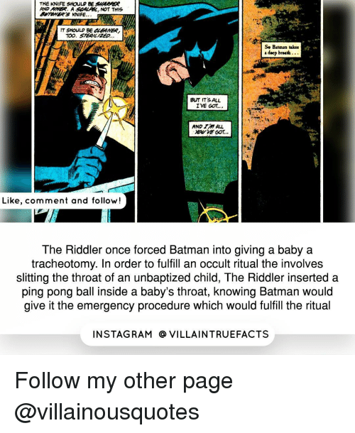 Memes, Rams, and 🤖: THE KNIFE SHOULD BE  AND RIVER. A  SCMAAR, NOT THIS  T SHOULD BE  So Batman takes  a deep breath.  BUT ITS ALL  IVE GOT...  AND ALL  Like, comment and follow!  The Riddler once forced Batman into giving a baby a  tracheotomy. In order to fulfill an occult ritual the involves  slitting the throat of an unbaptized child, The Riddler inserted a  ping pong ball inside a baby's throat, knowing Batman would  give it the emergency procedure which would fulfill the ritual  IN STAG RAM O VILLAINTRUEFACTS Follow my other page @villainousquotes