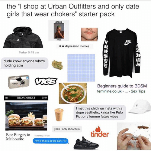 "Dating, Dope, and Dude: the ""l shop at Urban Outfitters and only date  girls that wear chokers"" starter pack  blond  a depression memes  Today 5:48 am  dude know anyone who's  holding atm  Beginners guide to BDSM  feminine.co.uk Sex Tips  BROADSHEET  MAS  I met this chick on insta with a  dope aesthetic, kinda like Pulp  Fiction femme fatale vibes  yeah I only shoot film  Best Burgers in  Yesterday 221am  tinder  Melbourne  hey is that u at the bar?? :P"
