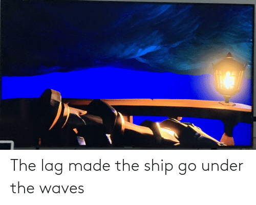 Waves: The lag made the ship go under the waves