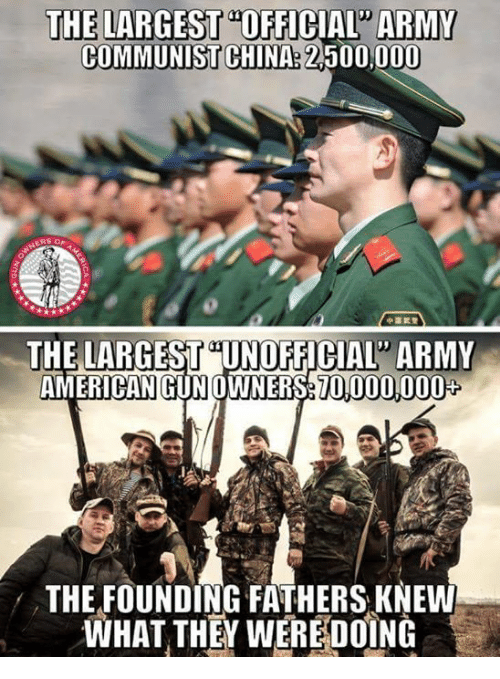 "Memes, China, and Army: THE LARGEST""OFFICIAL ARMY  COMMUNIST CHINA: 2,500,000  ERS O  THE LARGEST UNOFFICIAL ARMY  AMERICAN GUNOWNERS70,000,000  THE FOUNDING FATHERS KNEW  WHAT THEY WEREDOÍNG"