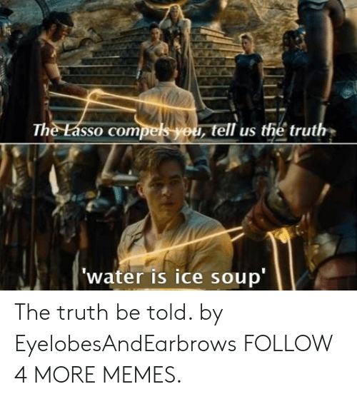 truth be told: The Lasso compels you, tell us the truth  'water is ice soup The truth be told. by EyelobesAndEarbrows FOLLOW 4 MORE MEMES.