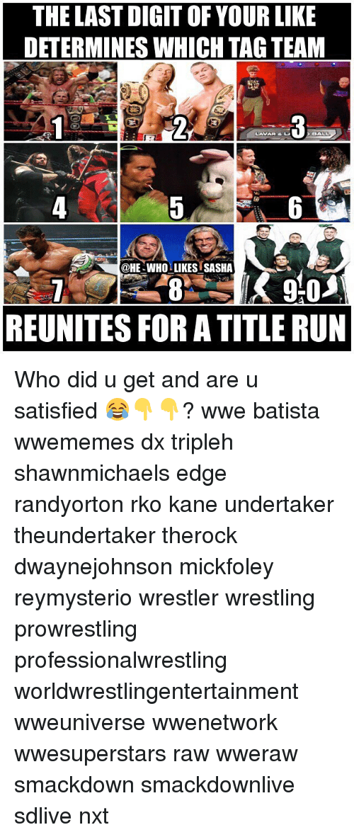 prowrestling: THE LAST DIGIT OF YOUR LIKE  DETERMINES WHICH TAG TEAM  LAVAR & L  @HE-WHO LIKES SASHA  REUNITES FOR A TITLE RUN Who did u get and are u satisfied 😂👇👇? wwe batista wwememes dx tripleh shawnmichaels edge randyorton rko kane undertaker theundertaker therock dwaynejohnson mickfoley reymysterio wrestler wrestling prowrestling professionalwrestling worldwrestlingentertainment wweuniverse wwenetwork wwesuperstars raw wweraw smackdown smackdownlive sdlive nxt