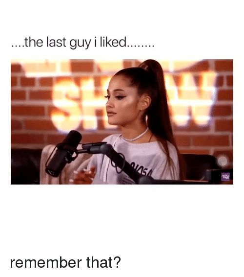 Girl Memes, Remember, and Guy: .the last guy i liked.... remember that?