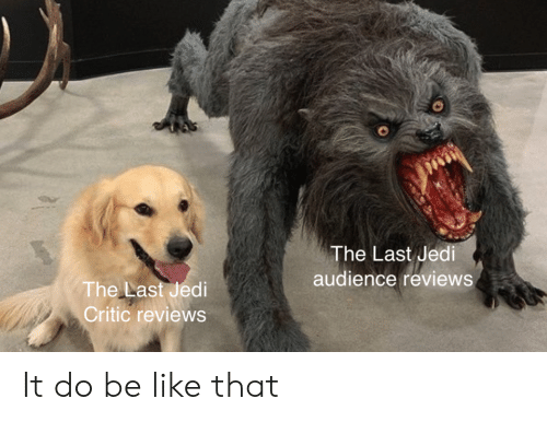 Be Like, Jedi, and Reviews: The Last Jedi  audience reviews  The Last Jedi  Critic reviews It do be like that