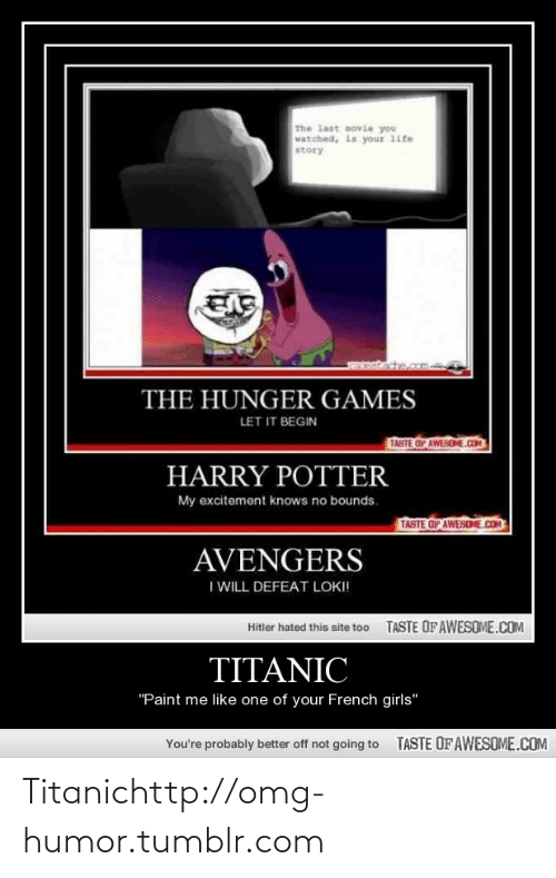 """Paint Me Like One Of Your French: The last movie you  vatched, is your 1ife  atory  THE HUNGER GAMES  LET IT BEGIN  TASTE OF AWESEME.COM  HARRY POTTER  My excitement knows no bounds.  TASTE OF AWESOME.COM  AVENGERS  I WILL DEFEAT LOKI!  TASTE OF AWESOME.COM  Hitler hated this site too  TITANIC  """"Paint me like one of your French girls""""  TASTE OF AWESOME.COM  You're probably better off not going to Titanichttp://omg-humor.tumblr.com"""