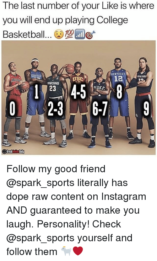 Basketball, College, and College Basketball: The last number of your Like is where  you will end up playing College  Basketball..  型団0'  KENTUCKY  EENTBCI  122  PARIANS  Uu  23  AUKE  Break Follow my good friend @spark_sports literally has dope raw content on Instagram AND guaranteed to make you laugh. Personality! Check @spark_sports yourself and follow them 🐐❤️