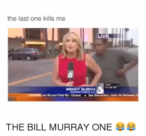 Bill Murray: the last one kills me  18 AM  WENDY BURCH  DOWNTOWN LA  TRAIC  ain Rd and Field Rd -Closed. San Bernardino, Goffs Rd Between 1 THE BILL MURRAY ONE 😂😂