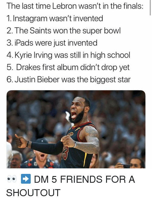 Finals, Friends, and Instagram: The last time Lebron wasn't in the finals  1. Instagram wasn't invented  2. The Saints won the super bowl  3. iPads were just invented  4. Kyrie Irving was still in high school  5. Drakes first album didn't drop yet  6. Justin Bieber was the biggest star 👀 ➡️ DM 5 FRIENDS FOR A SHOUTOUT