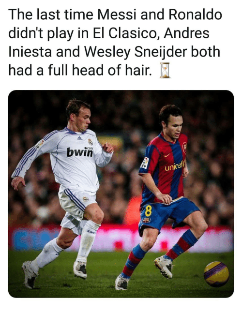 iniesta: The last time Messi and Ronaldo  didn't play in El Clasico, Andres  Iniesta and Wesley Sneijder both  had a full head of hair.  com  bwin  Fp  unicef