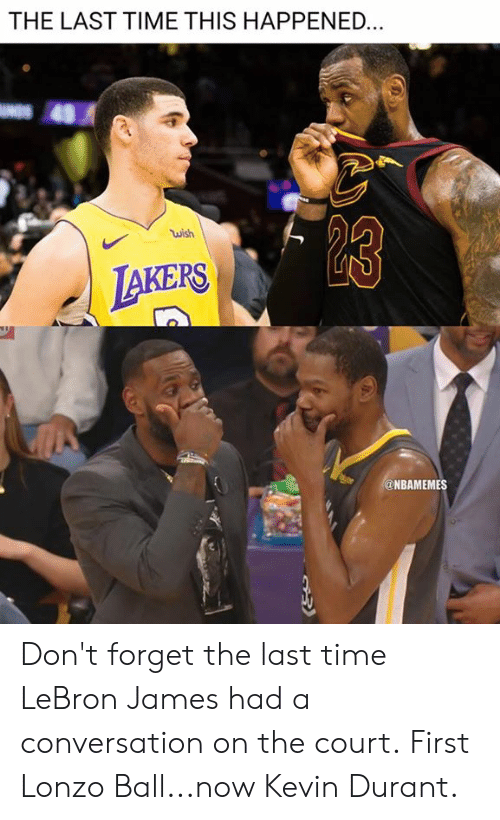 Kevin Durant, LeBron James, and Nba: THE LAST TIME THIS HAPPENED  wish  AKERS  @NBAMEMES Don't forget the last time LeBron James had a conversation on the court.  First Lonzo Ball...now Kevin Durant.