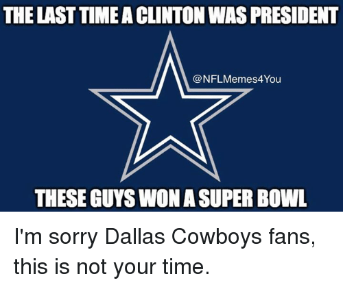 Dallas Cowboys, Meme, and Nfl: THE LAST TIMEACLINTON WAS PRESIDENT  @NFL Meme You  THESE GUYSWON ASUPER BOWL I'm sorry Dallas Cowboys fans, this is not your time.