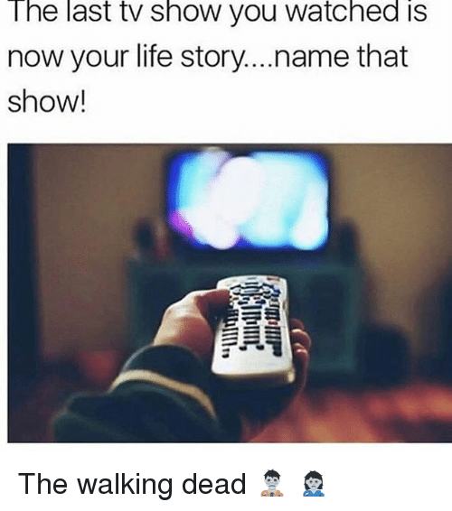 Funny, Life, and The Walking Dead: The  last  tv  show  you  watched  is  now your life story...name that  show! The walking dead 🧟♂️ 🧟♀️