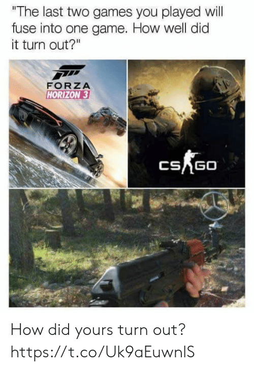 """horizon: """"The last two games you played will  fuse into one game. How well did  it turn out?""""  FORZA  HORIZON 3  CSAGO How did yours turn out? https://t.co/Uk9aEuwnlS"""