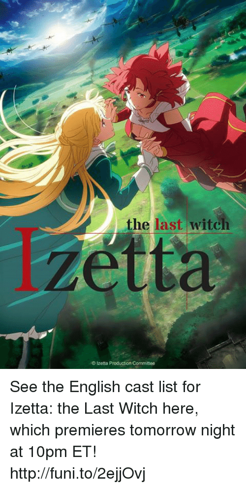 Dank, Http, and Tomorrow: the last witch  Izetta Production Committee See the English cast list for Izetta: the Last Witch here, which premieres tomorrow night at 10pm ET!  http://funi.to/2ejjOvj