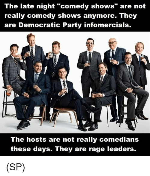 """Memes, Party, and Democratic Party: The late night """"comedy shows"""" are not  really comedy shows anymore. They  are Democratic Party infomercials.  The hosts are not really comedians  these days. They are rage leaders. (SP)"""