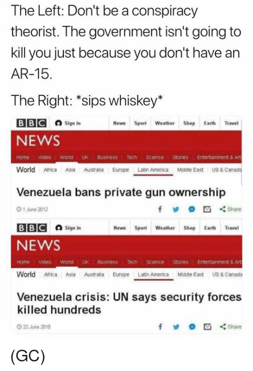 Africa, America, and Memes: The Left: Don't be a conspiracy  theorist. The government isn't going to  kill you just because you don't have an  AR-15  The Right: *sips whiskey*  BB@ロsign in  NEWS  News Sport Weather Shop Earth Travel  Home Video world UK Business Tech Science Stories Entertainment & Art  World Africa Asia Austrlia Europe Latn America Middle East US& Canada  Venezuela bans private gun ownership  O 1 June 2012  fShare  BB@  sign in  News Sport Weather Shop Earth Travel  NEWS  Home Video World UK Business Tech Science Stories Entertainment & Art  World Africa Asia AustraliaEope Latn America Middle East US & Canada  Venezuela crisis: UN says security forces  killed hundreds  O 22 June 2018  y  Share (GC)