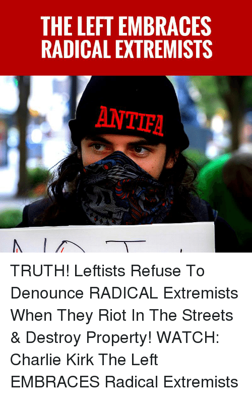 Charlie, Memes, and Riot: THE LEFT EMBRACES  RADICAL EXTREMISTS  ANTIEA TRUTH! Leftists Refuse To Denounce RADICAL Extremists When They Riot In The Streets & Destroy Property!   WATCH: Charlie Kirk The Left EMBRACES Radical Extremists