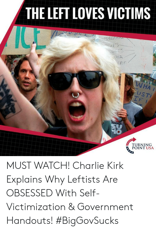 kirk: THE LEFT LOVES VICTIMS  DIA  ERf  USTI  IF  TURNING  POINT USA MUST WATCH! Charlie Kirk Explains Why Leftists Are OBSESSED With Self-Victimization & Government Handouts! #BigGovSucks