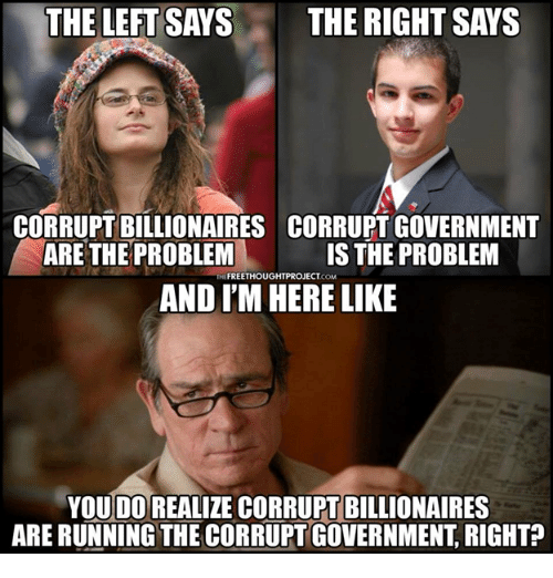 Memes, Government, and Running: THE LEFT SAYS  THE RIGHT SAYS  CORRUPT BILLIONAIRES  ARE THE PROBLEM  CORRUPT GOVERNMENT  IS THE PROBLEM  AND I'M HERE LIKE  YOUDO REALIZE CORRUPT BILLIONAIRES  ARE RUNNING THE CORRUPT GOVERNMENT, RIGHT?