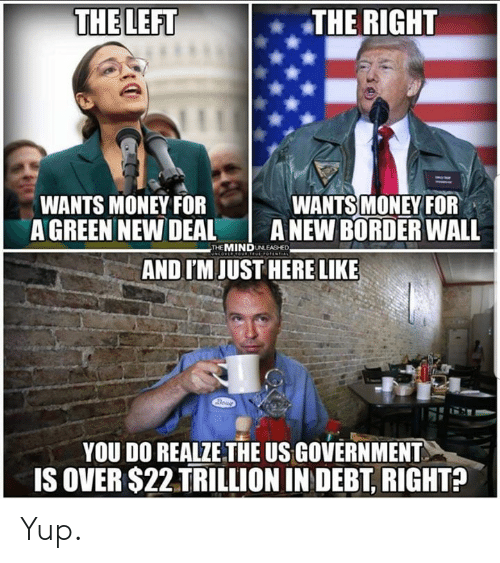 Memes, Money, and Government: THE LEFT  THE RIGHT  WANTS MONEY FOF  A GREEN NEW DEAL A NEW BORDER WALL  WANTS MONEY FOR  THE MINDUNLEASHED  AND I'M JUST HERE LIKE  YOU DO REALZE THE US GOVERNMENT  IS OVER $22 TRILLION IN DEBT, RIGHTA Yup.