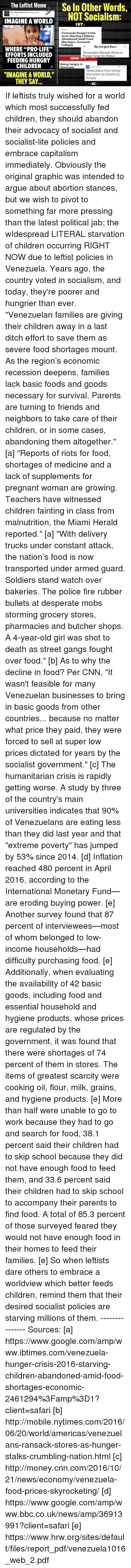 "Arguing, cnn.com, and Dank: The Leftist Meme  So In Other Words,  The other 98% added a new photo.  NOT Socialism:  IMAGINE A WORLD  IBT.  Venezuela Hunger Crisis  2016: Starving Children  Abandoned Amid Food  Shortages, Economic  Collapse  Elbe Aenvuork Cimes  WHERE ""PRO-LIFE""  Venezuelans Ransack Stores as  EFFORTS INCLUDED  Hunger Grips the Nation  BBC  FEEDING HUNGRY  Going hungry in  CHILDREN  Venezuela  ON Money US.  Venezuela's food prices  ""IMAGINE A WORLD.""  skyrocket as people go  hungry  THEY SAY  WAC If leftists truly wished for a world which most successfully fed children, they should abandon their advocacy of socialist and socialist-lite policies and embrace capitalism immediately. Obviously the original graphic was intended to argue about abortion stances, but we wish to pivot to something far more pressing than the latest political jab; the wIdespread LITERAL starvation of children occurring RIGHT NOW due to leftist policies in Venezuela. Years ago, the country voted in socialism, and today, they're poorer and hungrier than ever.   ""Venezuelan families are giving their children away in a last ditch effort to save them as severe food shortages mount. As the region's economic recession deepens, families lack basic foods and goods necessary for survival. Parents are turning to friends and neighbors to take care of their children, or in some cases, abandoning them altogether."" [a]  ""Reports of riots for food, shortages of medicine and a lack of supplements for pregnant woman are growing. Teachers have witnessed children fainting in class from malnutrition, the Miami Herald reported."" [a]  ""With delivery trucks under constant attack, the nation's food is now transported under armed guard. Soldiers stand watch over bakeries. The police fire rubber bullets at desperate mobs storming grocery stores, pharmacies and butcher shops. A 4-year-old girl was shot to death as street gangs fought over food."" [b]  As to why the decline in food? Per CNN, ""It wasn't feasible for many Venezuelan businesses to bring in basic goods from other countries... because no matter what price they paid, they were forced to sell at super low prices dictated for years by the socialist government."" [c]  The humanitarian crisis is rapidly getting worse. A study by three of the country's main universities indicates that 90% of Venezuelans are eating less than they did last year and that ""extreme poverty"" has jumped by 53% since 2014. [d] Inflation reached 480 percent in April 2016, according to the International Monetary Fund— are eroding buying power. [e] Another survey found that 87 percent of interviewees—most of whom belonged to low-income households—had difficulty purchasing food. [e] Additionally, when evaluating the availability of 42 basic goods, including food and essential household and hygiene products, whose prices are regulated by the government, it was found that there were shortages of 74 percent of them in stores. The items of greatest scarcity were cooking oil, flour, milk, grains, and hygiene products. [e] More than half were unable to go to work because they had to go and search for food, 38.1 percent said their children had to skip school because they did not have enough food to feed them, and 33.6 percent said their children had to skip school to accompany their parents to find food. A total of 85.3 percent of those surveyed feared they would not have enough food in their homes to feed their families. [e]  So when leftists dare others to embrace a worldview which better feeds children, remind them that their desired socialist policies are starving millions of them.  --------------- Sources: [a] https://www.google.com/amp/www.ibtimes.com/venezuela-hunger-crisis-2016-starving-children-abandoned-amid-food-shortages-economic-2461294%3Famp%3D1?client=safari  [b] http://mobile.nytimes.com/2016/06/20/world/americas/venezuelans-ransack-stores-as-hunger-stalks-crumbling-nation.html  [c] http://money.cnn.com/2016/10/21/news/economy/venezuela-food-prices-skyrocketing/  [d] https://www.google.com/amp/www.bbc.co.uk/news/amp/36913991?client=safari  [e] https://www.hrw.org/sites/default/files/report_pdf/venezuela1016_web_2.pdf"