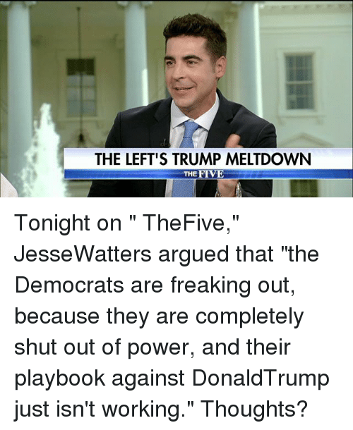 "Memes, Power, and Trump: THE LEFT'S TRUMP MELTDOWN  THE FIVE Tonight on "" TheFive,"" JesseWatters argued that ""the Democrats are freaking out, because they are completely shut out of power, and their playbook against DonaldTrump just isn't working."" Thoughts?"