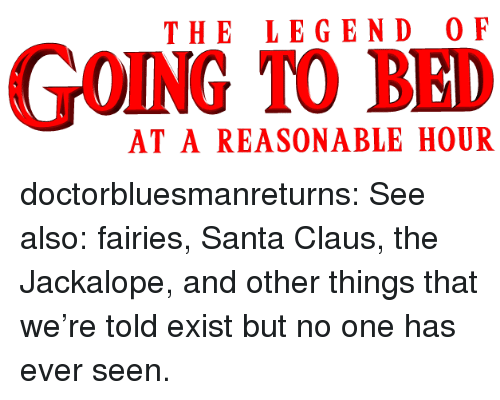 Santa Claus, Tumblr, and Blog: THE LEGEND O F  GOING TO BED  AT A REASONABLE HOUR doctorbluesmanreturns:  See also: fairies, Santa Claus, the Jackalope, and other things that we're told exist but no one has ever seen.