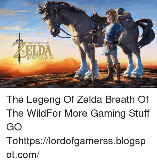Nintendo, Blogspot, and Stuff: THE LEGEND OF  BREATH hew1LD  OF  O 2017 Nintendo. All rights reserved The Legeng Of Zelda Breath Of The WildFor More Gaming Stuff GO Tohttps://lordofgamerss.blogspot.com/